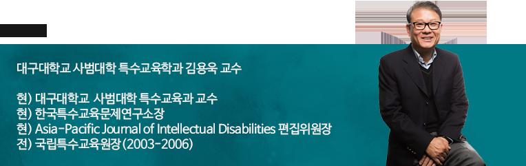 대구대학교 사범대학 특수교육학과 김용욱 교수 현) 대구대학교  사범대학 특수교육과 교수 현)  한국특수교육문제연구소장 현) Asia-Pacific Journal of Intellectual Disabilities 편집위원장 전) 국립특수교육원장(2003-2006)