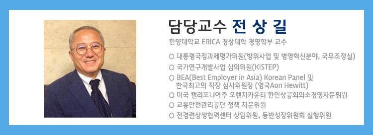 담당교수는 한양대학교 ERICA 경상대학 경영학부 전상길교수입니다. 대통령국정과제평가위원(방위사업 및 병영혁신분야, 국무조정실), 국가연구개발사업 심의위원(KISTEP) BEA(Best Employer in Asia) Korean Panel 한국최고의 직장 심사위원장 (영국 Aon Hewitt), 미국캘리포니아주 오렌지카운티 한인상공회의소 경영자문위원,  교통안전관리공당 정책 자문위원, 전경련상생협력센터 상임위원, 동반성장위원회 실행위원의 이력을 가지고 있습니다.